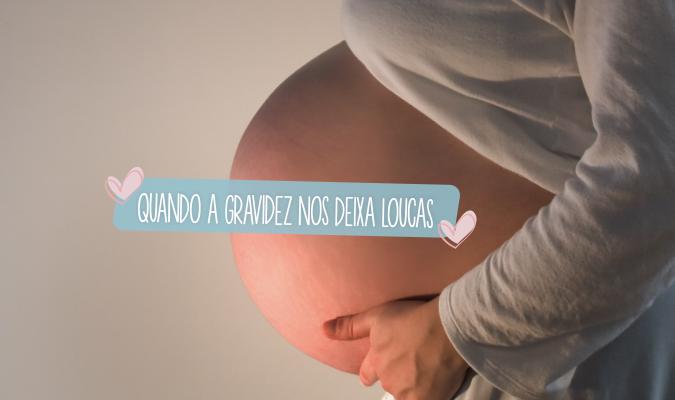 Quando a gravidez nos deixa loucas